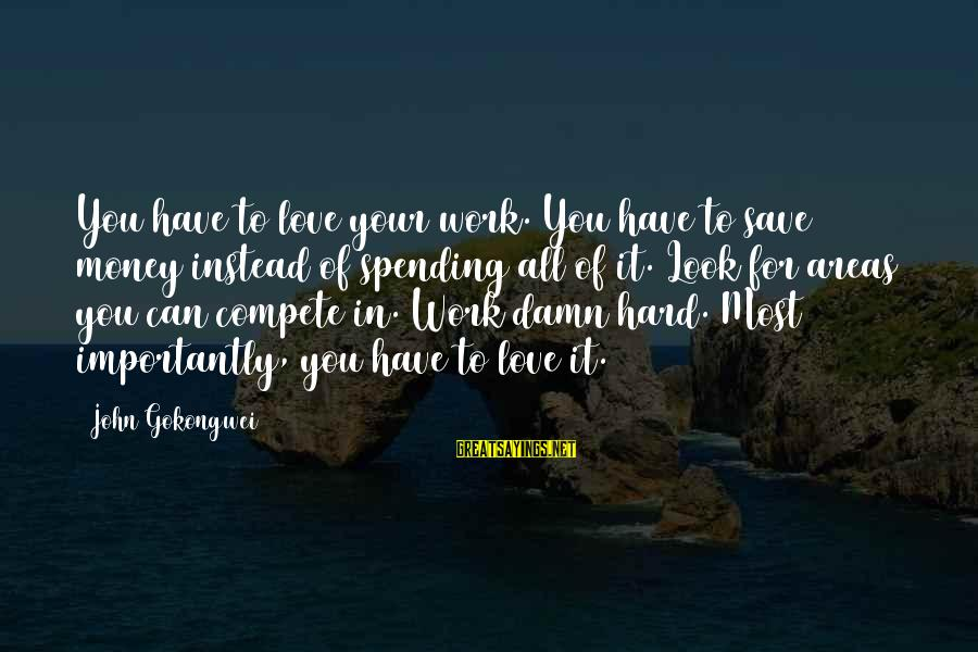 Work Hard For Money Sayings By John Gokongwei: You have to love your work. You have to save money instead of spending all