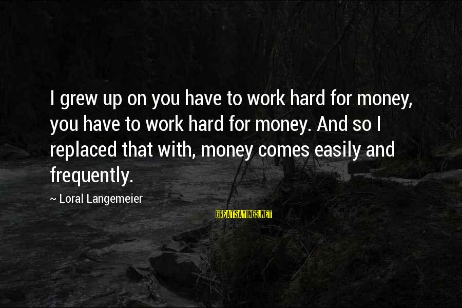 Work Hard For Money Sayings By Loral Langemeier: I grew up on you have to work hard for money, you have to work