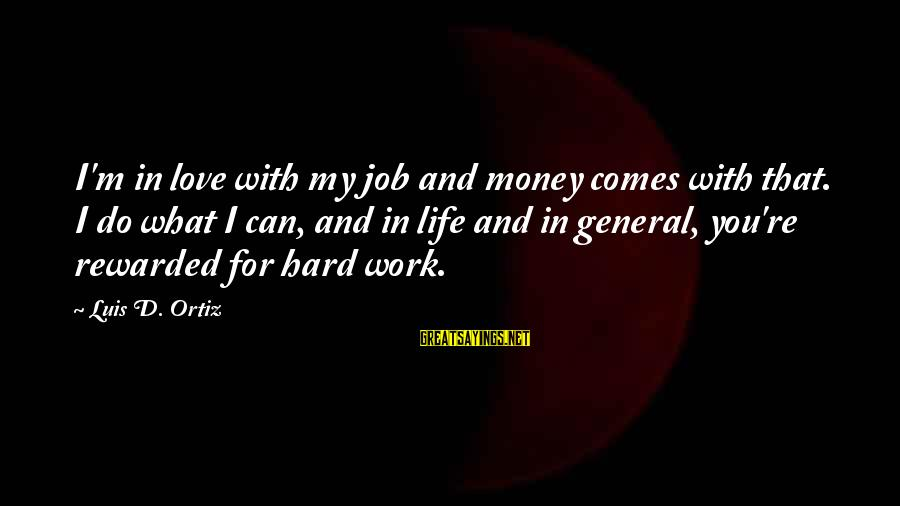 Work Hard For Money Sayings By Luis D. Ortiz: I'm in love with my job and money comes with that. I do what I