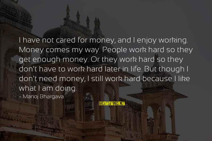 Work Hard For Money Sayings By Manoj Bhargava: I have not cared for money, and I enjoy working. Money comes my way. People