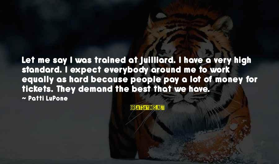 Work Hard For Money Sayings By Patti LuPone: Let me say I was trained at Juilliard. I have a very high standard. I