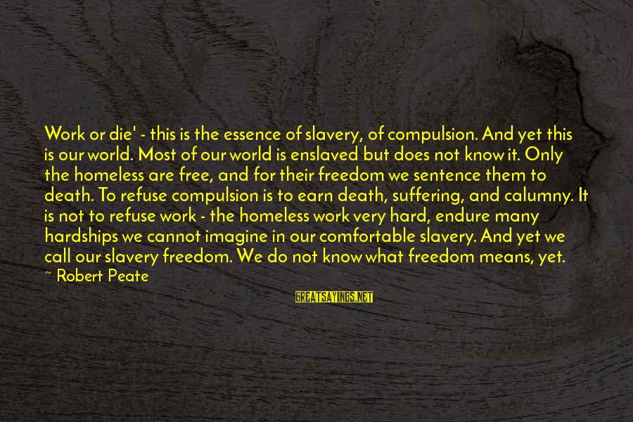 Work Hard For Money Sayings By Robert Peate: Work or die' - this is the essence of slavery, of compulsion. And yet this
