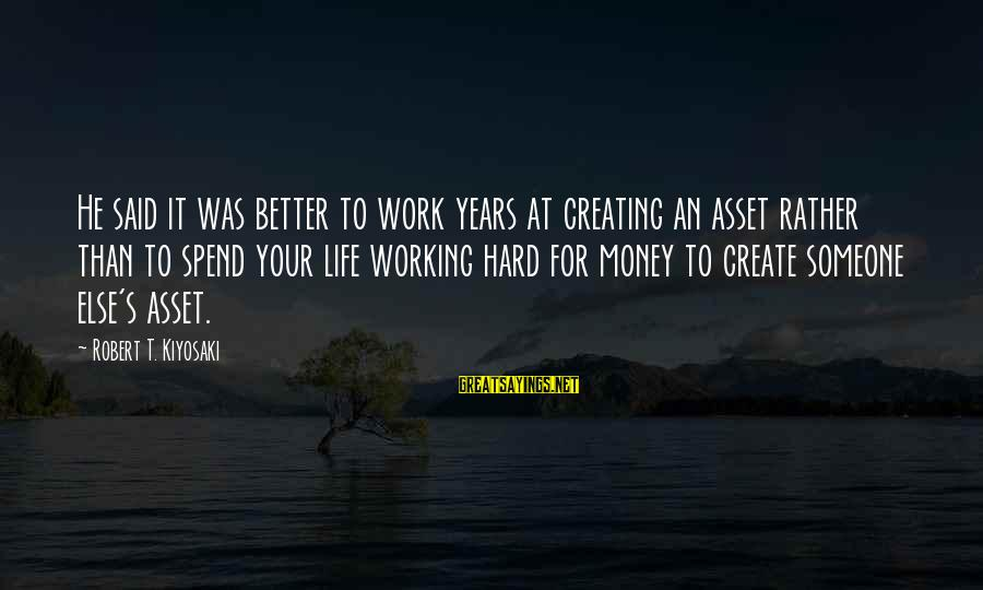 Work Hard For Money Sayings By Robert T. Kiyosaki: He said it was better to work years at creating an asset rather than to