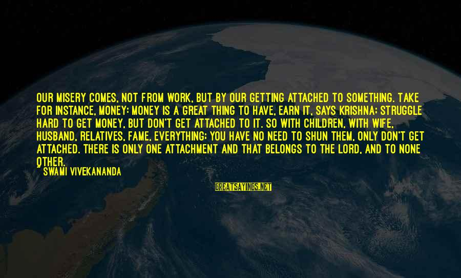 Work Hard For Money Sayings By Swami Vivekananda: Our misery comes, not from work, but by our getting attached to something. Take for