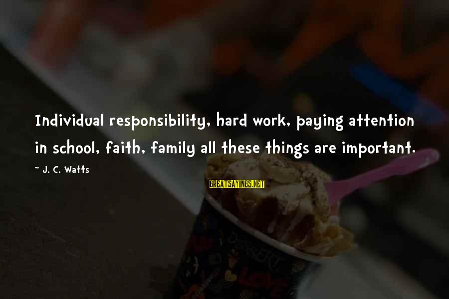 Work More Important Than Family Sayings By J. C. Watts: Individual responsibility, hard work, paying attention in school, faith, family all these things are important.