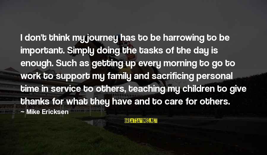 Work More Important Than Family Sayings By Mike Ericksen: I don't think my journey has to be harrowing to be important. Simply doing the
