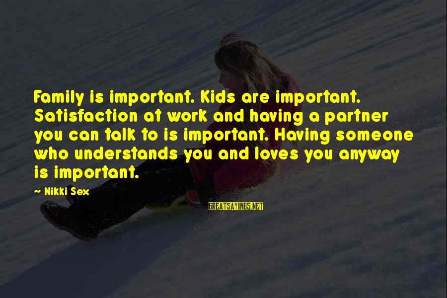 Work More Important Than Family Sayings By Nikki Sex: Family is important. Kids are important. Satisfaction at work and having a partner you can