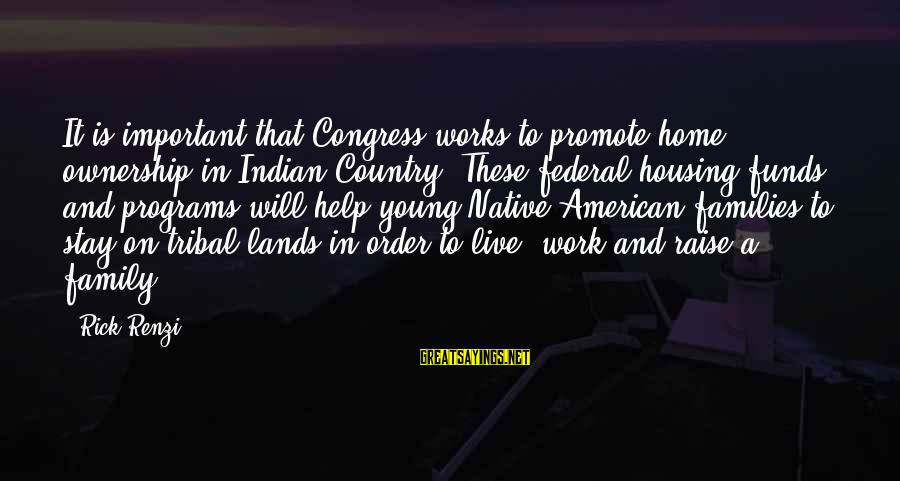 Work More Important Than Family Sayings By Rick Renzi: It is important that Congress works to promote home ownership in Indian Country. These federal