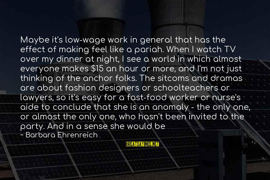 Work Night Out Sayings By Barbara Ehrenreich: Maybe it's low-wage work in general that has the effect of making feel like a