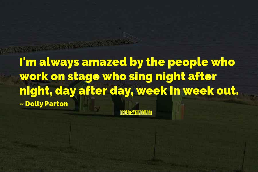 Work Night Out Sayings By Dolly Parton: I'm always amazed by the people who work on stage who sing night after night,
