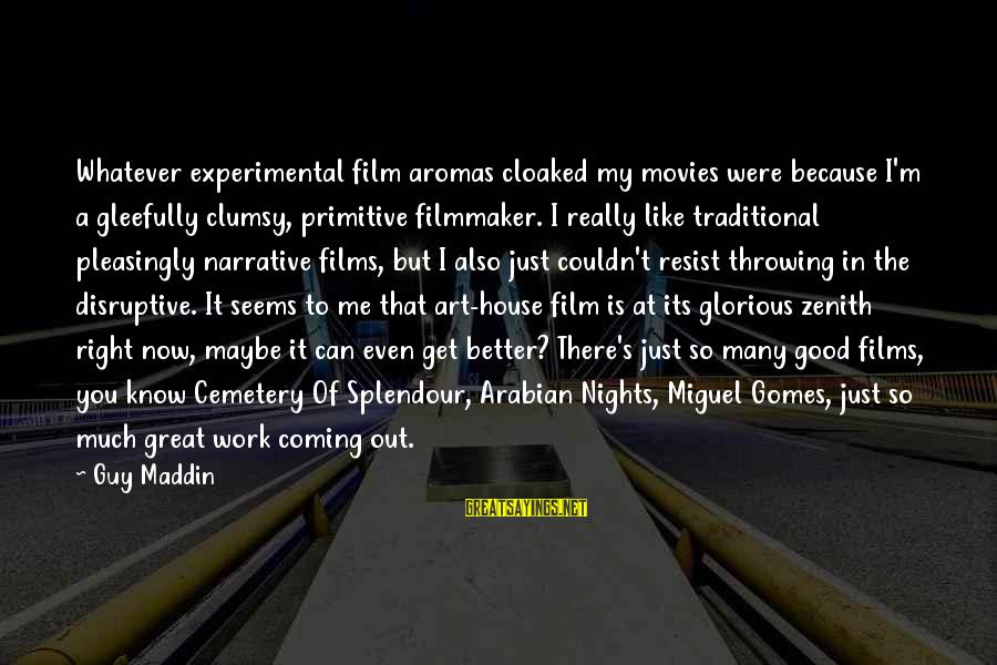 Work Night Out Sayings By Guy Maddin: Whatever experimental film aromas cloaked my movies were because I'm a gleefully clumsy, primitive filmmaker.
