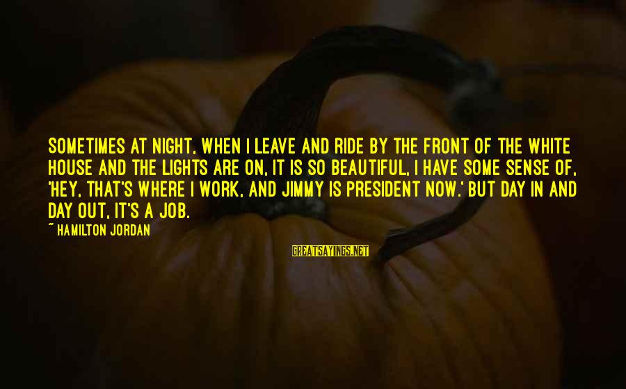 Work Night Out Sayings By Hamilton Jordan: Sometimes at night, when I leave and ride by the front of the White House