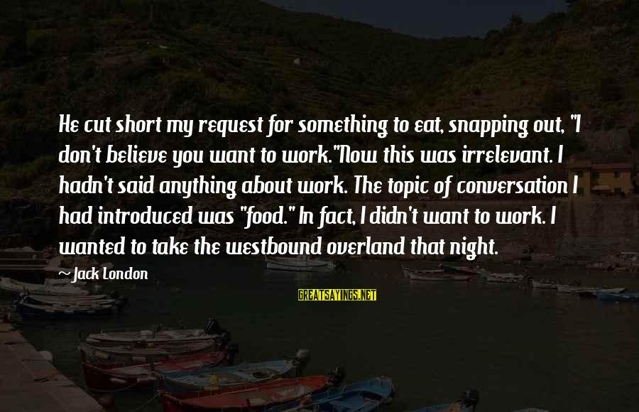 """Work Night Out Sayings By Jack London: He cut short my request for something to eat, snapping out, """"I don't believe you"""