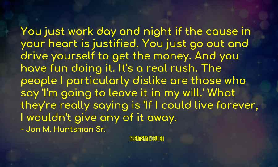 Work Night Out Sayings By Jon M. Huntsman Sr.: You just work day and night if the cause in your heart is justified. You