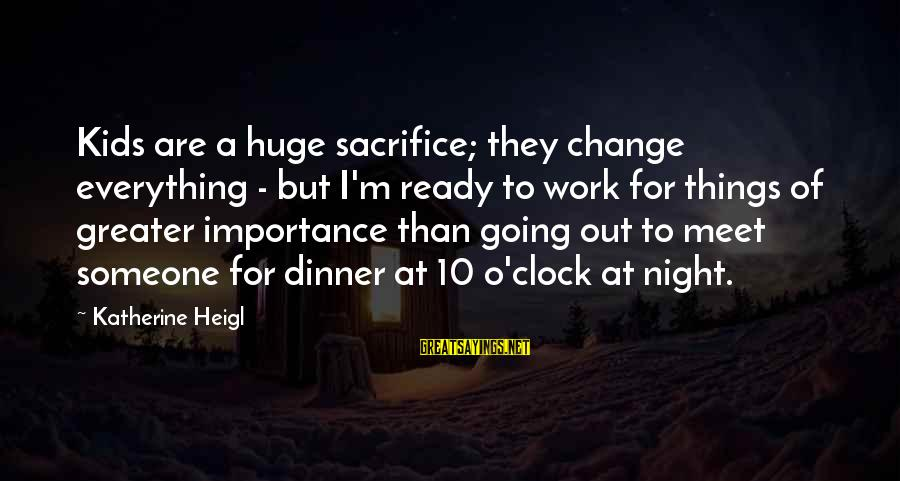 Work Night Out Sayings By Katherine Heigl: Kids are a huge sacrifice; they change everything - but I'm ready to work for