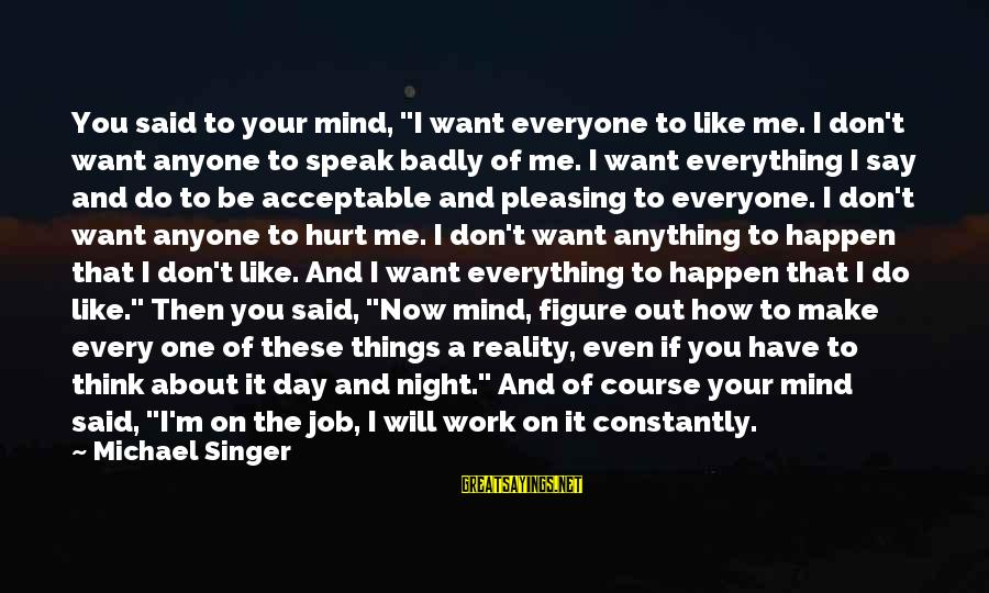 """Work Night Out Sayings By Michael Singer: You said to your mind, """"I want everyone to like me. I don't want anyone"""