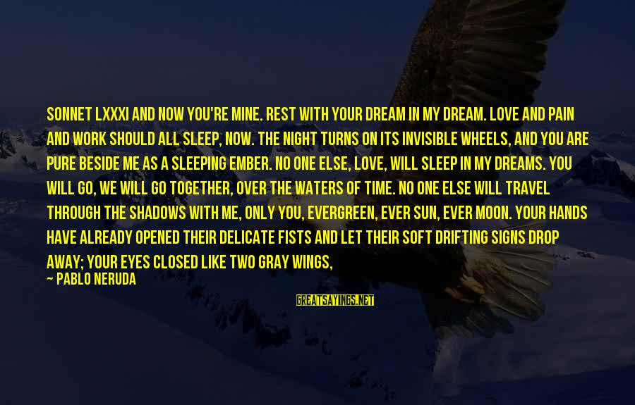 Work Night Out Sayings By Pablo Neruda: Sonnet LXXXI And now you're mine. Rest with your dream in my dream. Love and