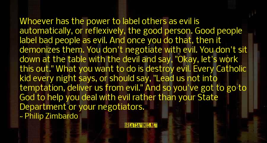 Work Night Out Sayings By Philip Zimbardo: Whoever has the power to label others as evil is automatically, or reflexively, the good