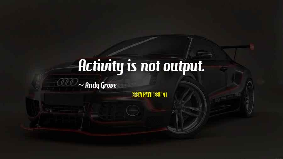 Work Output Sayings By Andy Grove: Activity is not output.