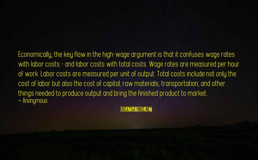Work Output Sayings By Anonymous: Economically, the key flaw in the high-wage argument is that it confuses wage rates with