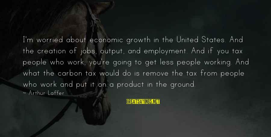Work Output Sayings By Arthur Laffer: I'm worried about economic growth in the United States. And the creation of jobs, output,