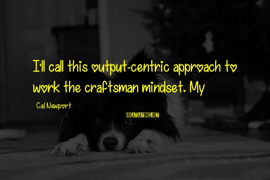 Work Output Sayings By Cal Newport: I'll call this output-centric approach to work the craftsman mindset. My