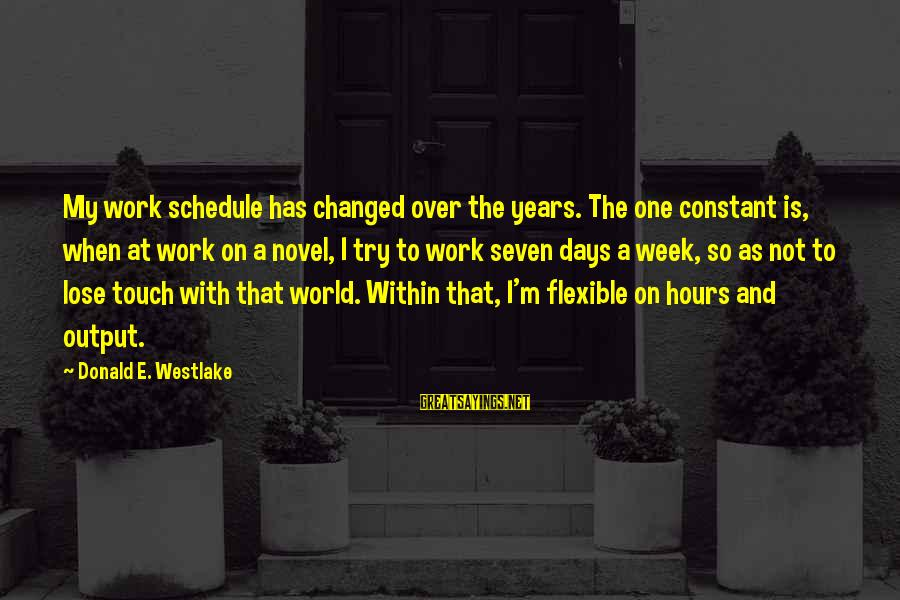 Work Output Sayings By Donald E. Westlake: My work schedule has changed over the years. The one constant is, when at work