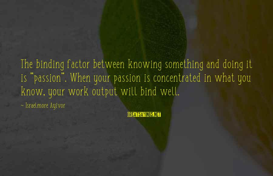 """Work Output Sayings By Israelmore Ayivor: The binding factor between knowing something and doing it is """"passion"""". When your passion is"""