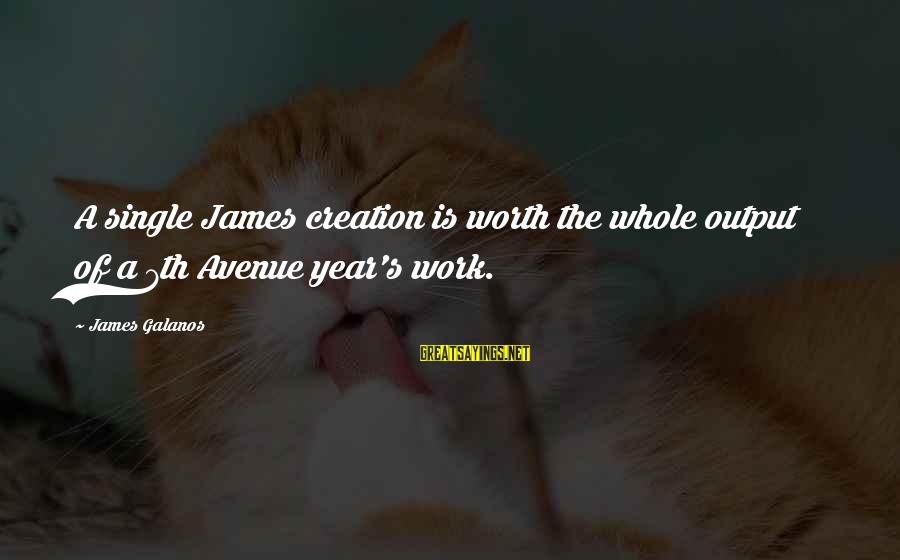 Work Output Sayings By James Galanos: A single James creation is worth the whole output of a 7th Avenue year's work.