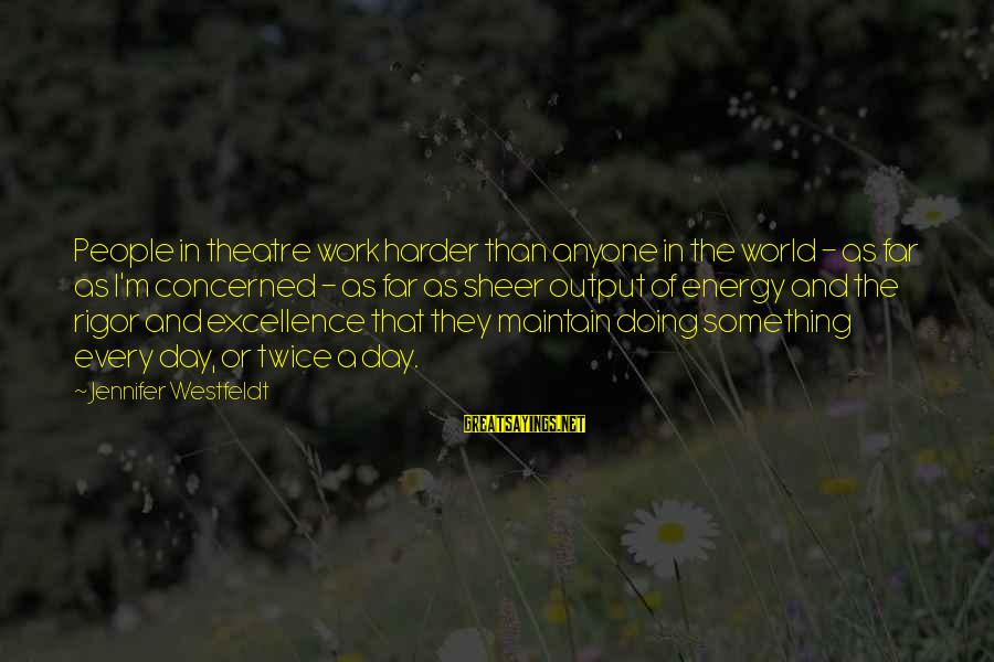 Work Output Sayings By Jennifer Westfeldt: People in theatre work harder than anyone in the world - as far as I'm