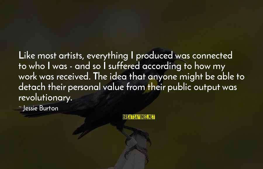 Work Output Sayings By Jessie Burton: Like most artists, everything I produced was connected to who I was - and so