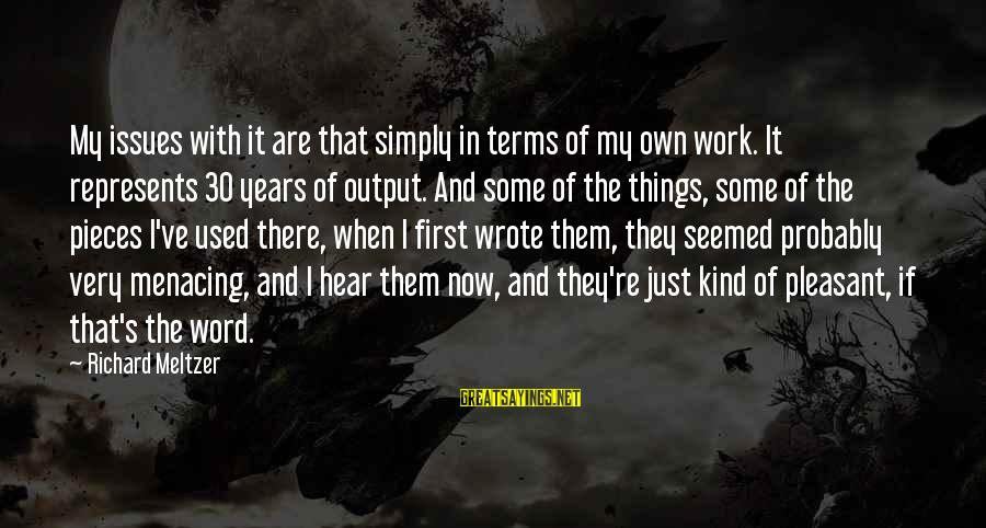 Work Output Sayings By Richard Meltzer: My issues with it are that simply in terms of my own work. It represents