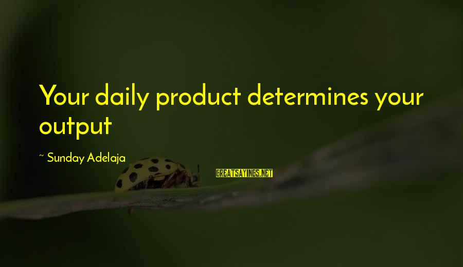 Work Output Sayings By Sunday Adelaja: Your daily product determines your output