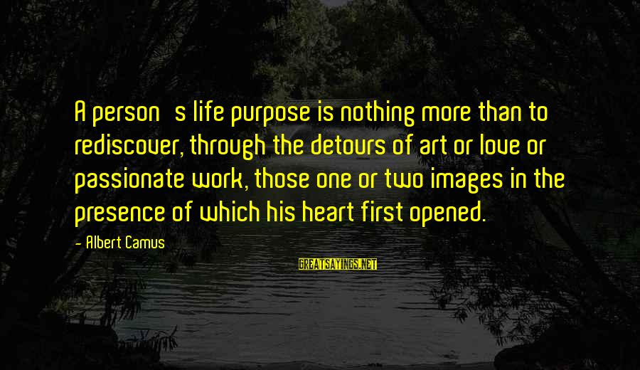 Work Through Love Sayings By Albert Camus: A person's life purpose is nothing more than to rediscover, through the detours of art