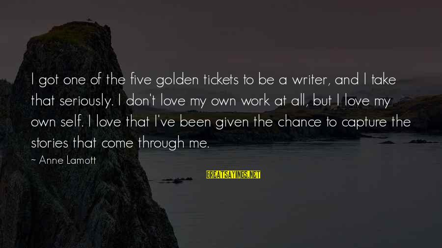 Work Through Love Sayings By Anne Lamott: I got one of the five golden tickets to be a writer, and I take