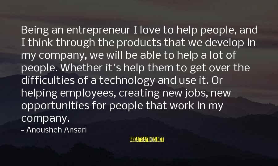 Work Through Love Sayings By Anousheh Ansari: Being an entrepreneur I love to help people, and I think through the products that