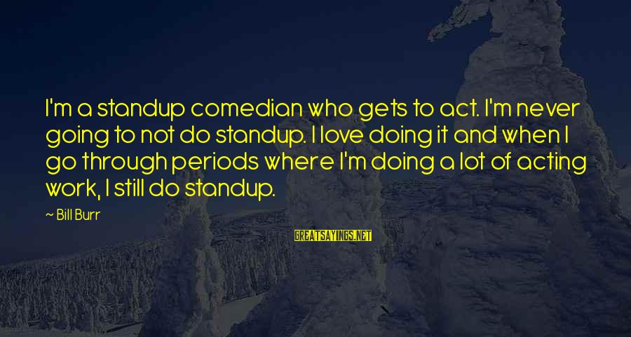 Work Through Love Sayings By Bill Burr: I'm a standup comedian who gets to act. I'm never going to not do standup.