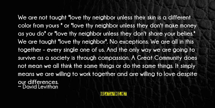 """Work Through Love Sayings By David Levithan: We are not taught """"love thy neighbor unless their skin is a different color from"""