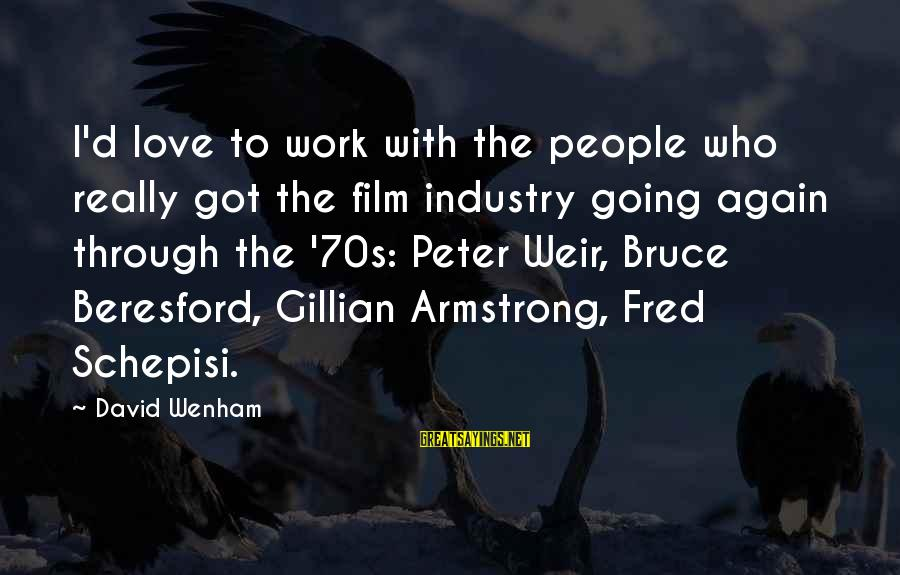 Work Through Love Sayings By David Wenham: I'd love to work with the people who really got the film industry going again
