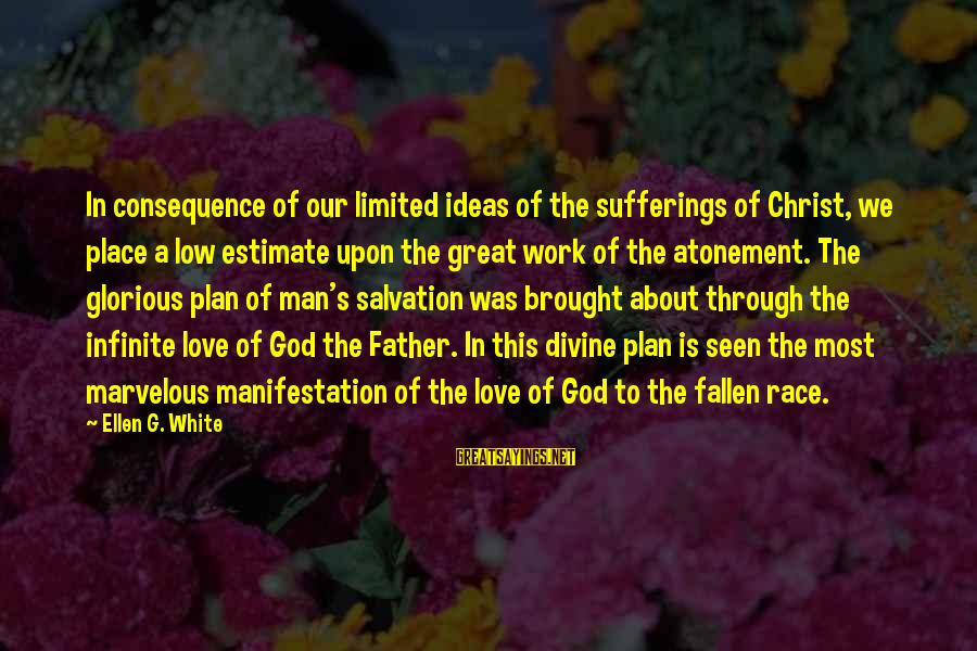 Work Through Love Sayings By Ellen G. White: In consequence of our limited ideas of the sufferings of Christ, we place a low
