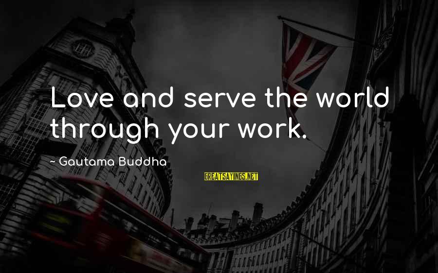 Work Through Love Sayings By Gautama Buddha: Love and serve the world through your work.
