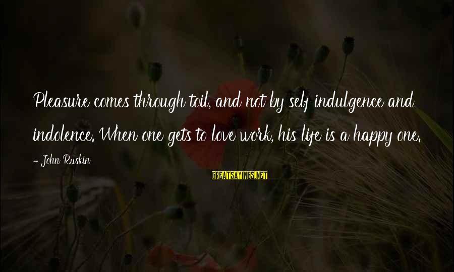Work Through Love Sayings By John Ruskin: Pleasure comes through toil, and not by self indulgence and indolence. When one gets to
