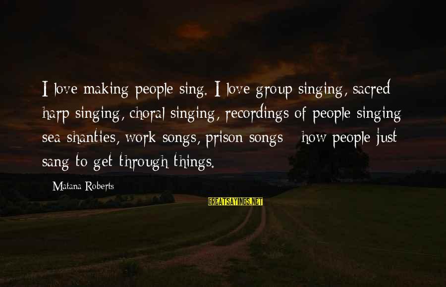 Work Through Love Sayings By Matana Roberts: I love making people sing. I love group singing, sacred harp singing, choral singing, recordings