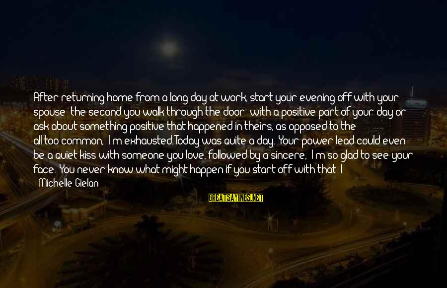 Work Through Love Sayings By Michelle Gielan: After returning home from a long day at work, start your evening off with your