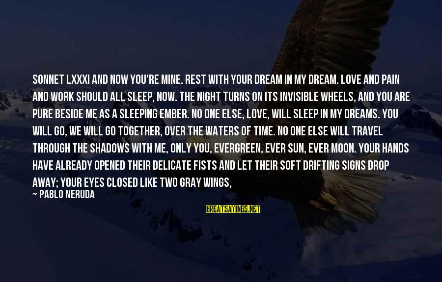 Work Through Love Sayings By Pablo Neruda: Sonnet LXXXI And now you're mine. Rest with your dream in my dream. Love and