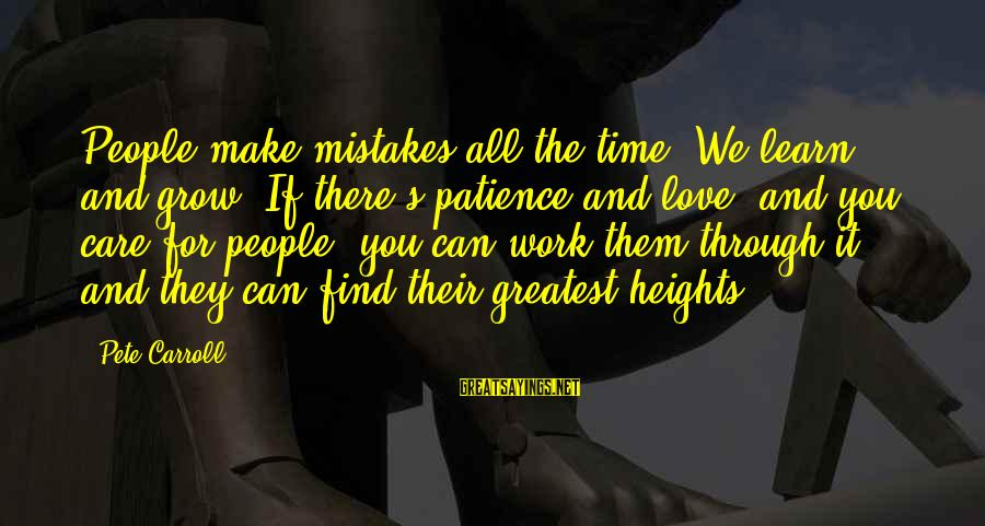Work Through Love Sayings By Pete Carroll: People make mistakes all the time. We learn and grow. If there's patience and love,