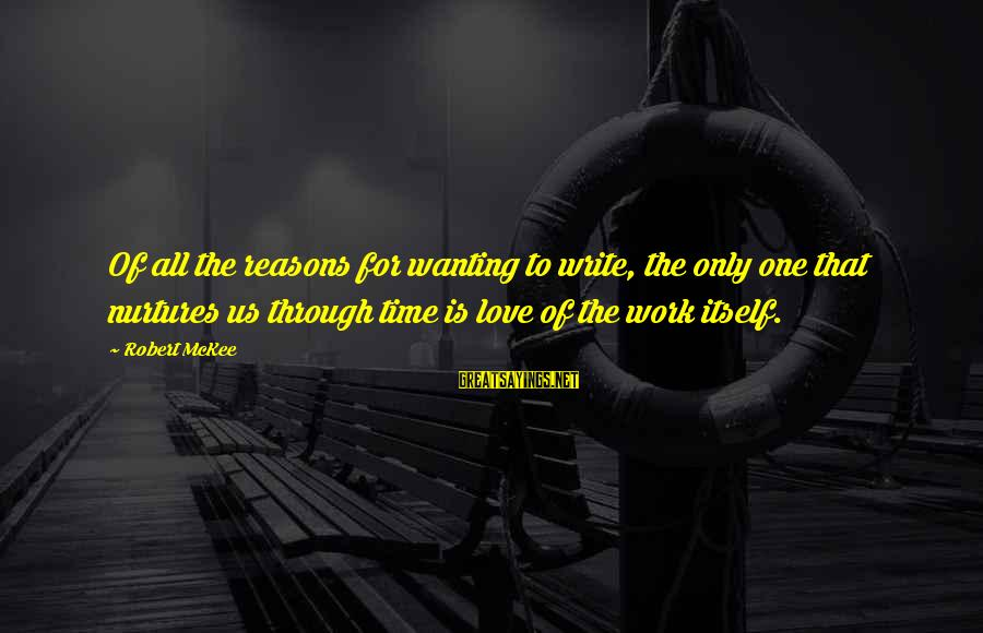 Work Through Love Sayings By Robert McKee: Of all the reasons for wanting to write, the only one that nurtures us through