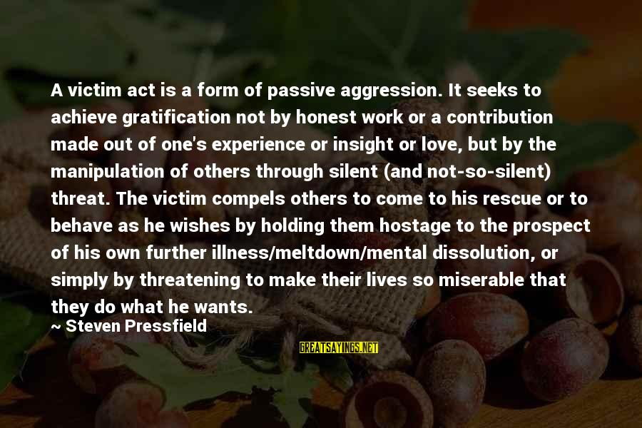 Work Through Love Sayings By Steven Pressfield: A victim act is a form of passive aggression. It seeks to achieve gratification not