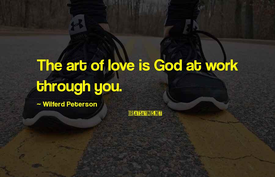 Work Through Love Sayings By Wilferd Peterson: The art of love is God at work through you.