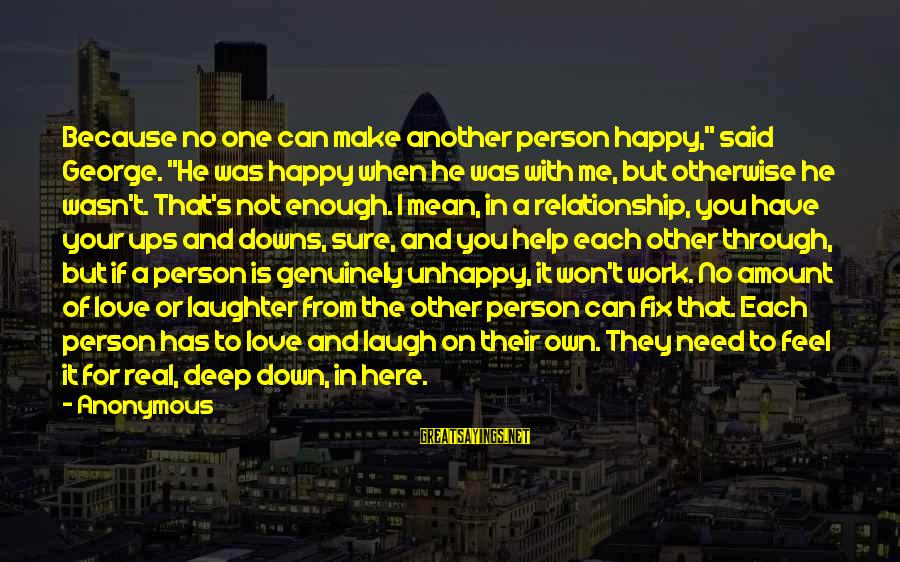 """Work Through Relationship Sayings By Anonymous: Because no one can make another person happy,"""" said George. """"He was happy when he"""